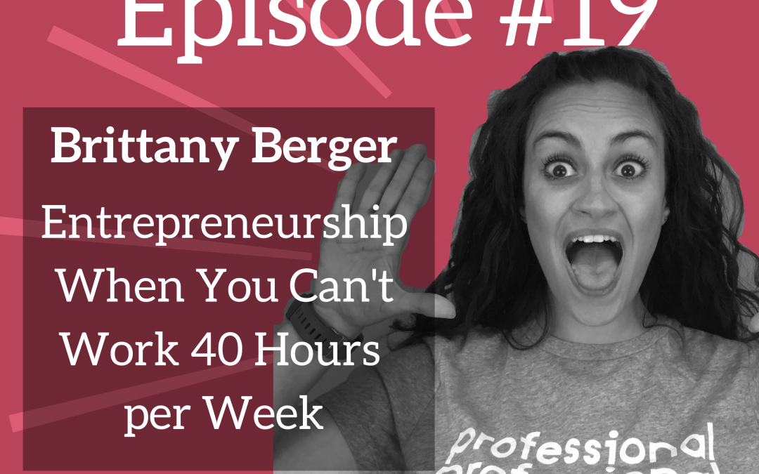 Ep. 19: Being an Entrepreneur When You Can't Work 40-Hour Weeks – Brittany Berger of Work Brighter