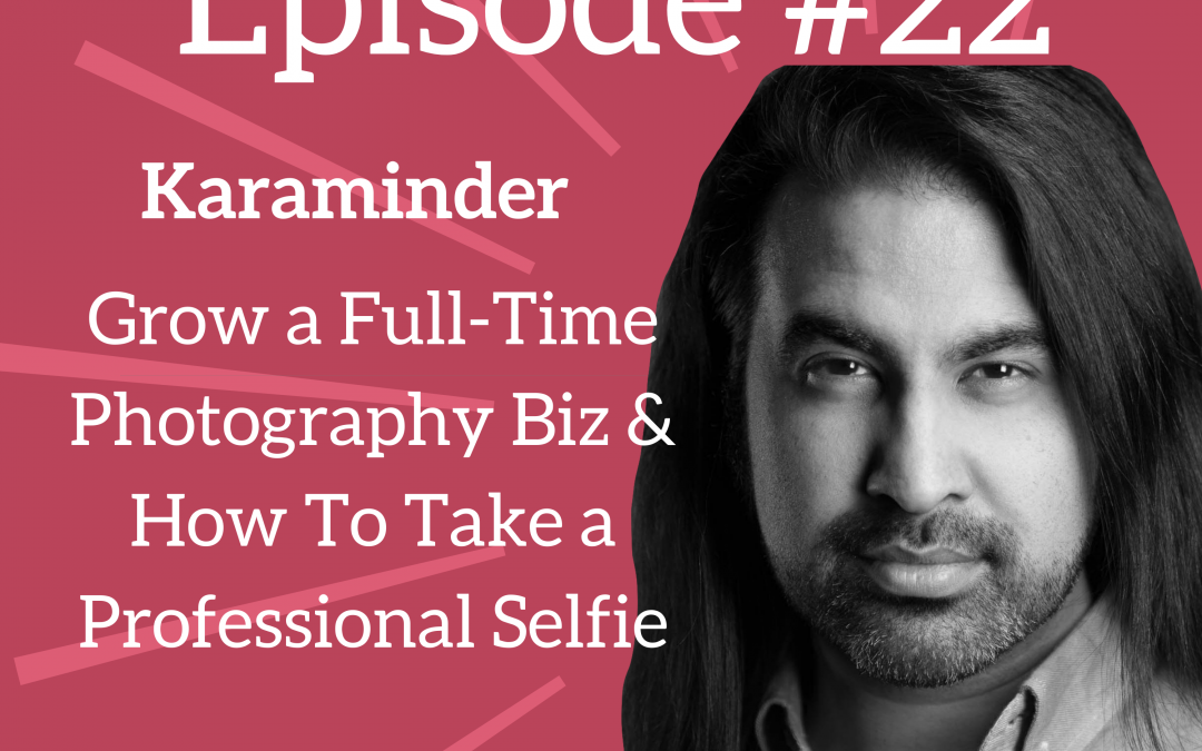 Ep. 22: Growing a Full-Time Photography Business (& How to Take a Professional-Looking Selfie) – Karaminder