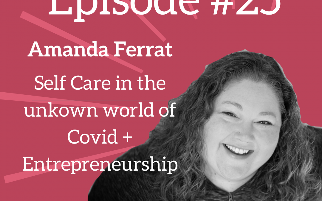 Ep. 25: Self Care in the Unknown World of Covid + Entrepreneurship
