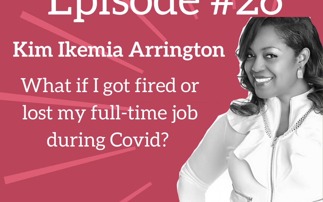 Ep. 26: What if I got fired or lost my full-time job during Covid? – Career Coach Kim Ikemia Arrington