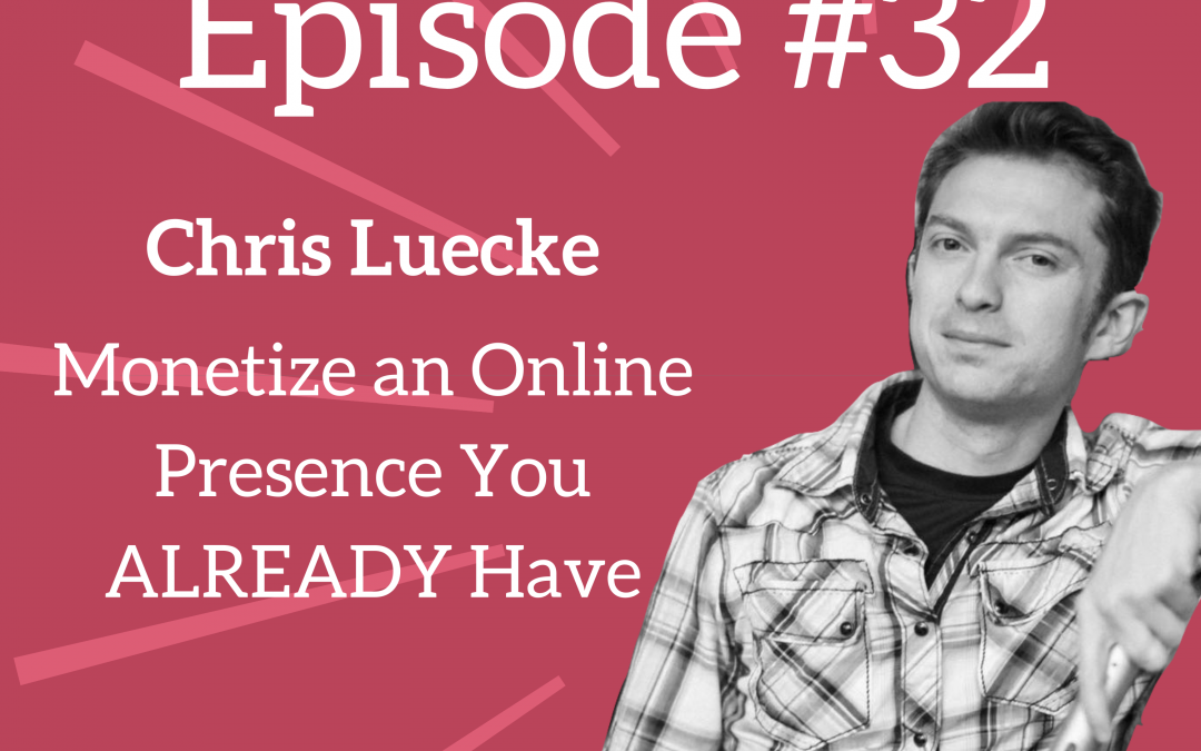 Ep. 32: Monetize the Online Presence You ALREADY Have