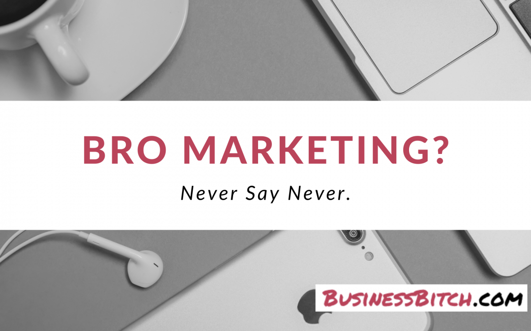 """Bro"" Marketing? Never Say Never."
