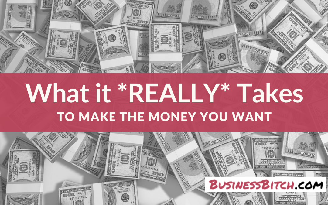 What it *REALLY* Takes to Make the Money You Want
