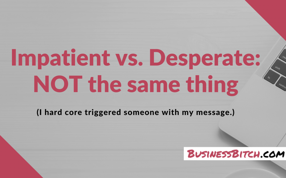 Being Impatient & Being Desperate ~are not~ the Same Thing