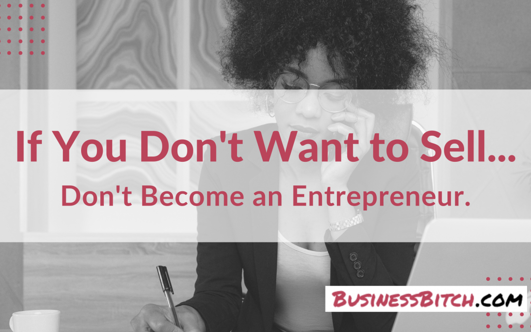 If You Don't Want to Sell: Don't Become an Entrepreneur